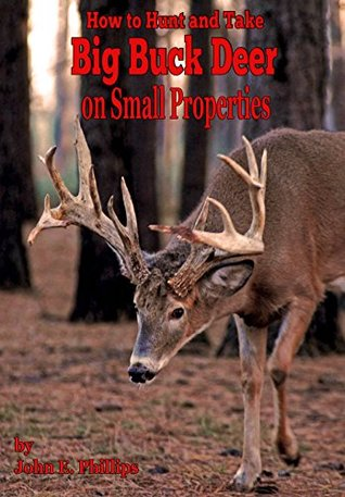 How To Hunt And Take Big Buck Deer On Small Properties By John E