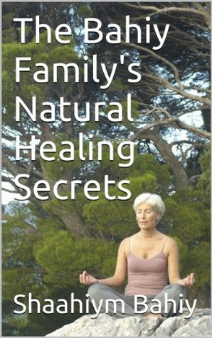 The Bahiy Family's Natural Healing Secrets (Body problems that need to be solved! Book 1)