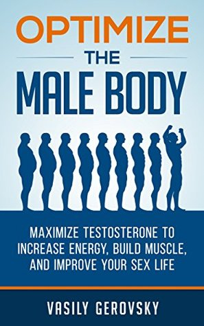 Optimize the Male Body: Maximize Testosterone to Increase Energy, Build Muscle, and Improve Your Sex Life