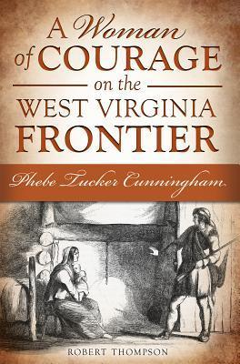 A Woman of Courage on the West Virginia Frontier: Phebe Tucker Cunningham