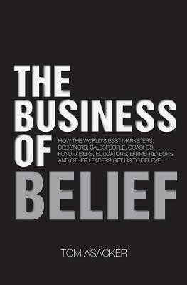 The Business of Belief: How the World's Best Marketers, Designers, Salespeople, Coaches, Fundraisers, Educators, Entrepreneurs and Other Leaders Get Us to Believe