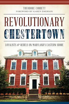 Revolutionary Chestertown:: Loyalists and Rebels on Maryland's Eastern Shore