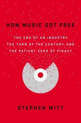 How Music Got Free by Stephen Richard Witt