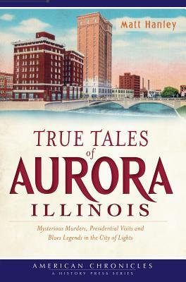 True Tales of Aurora, Illinois:: Mysterious Murders, Presidential Visits and Blues Legends in the City of Lights
