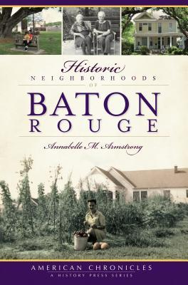 Historic Neighborhoods of Baton Rouge by Annabelle M. Armstrong