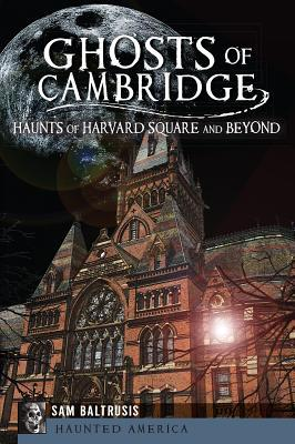 Ghosts of Cambridge:: Haunts of Harvard Square and Beyond