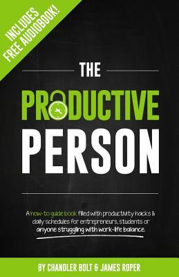 Ebook The Productive Person: A How-To Guide Book Filled with Productivity Hacks & Daily Schedules for Entrepreneurs, Students or Anyone Struggling by Chandler Bolt DOC!