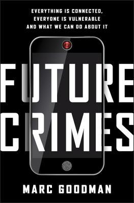 Future Crimes: Everything Is Connected, Everyone Is Vulnerable, and What We Can Do About It