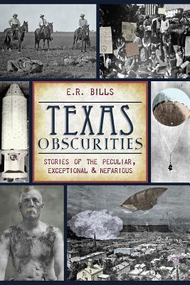 Texas Obscurities: Stories of the Peculiar, Exceptional & Nefarious