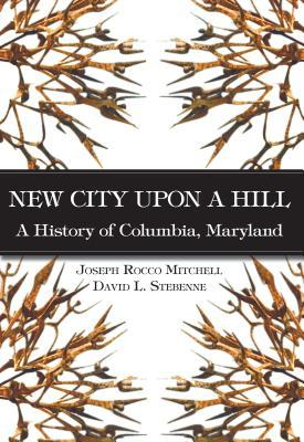 New City Upon a Hill:: A History of Columbia, Maryland