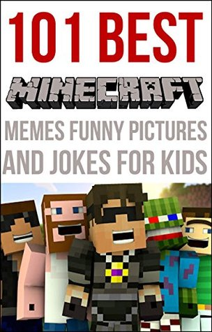 Minecraft: 101 BEST Minecraft Memes, Funny Pictures And Jokes For Kids (Minecraft Jokes, Minecraft Memes, Minecraft Picture Books, Jokes For Kids)