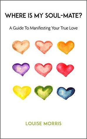 Where is my Soul-Mate?: A Guide to Manifesting Your True Love