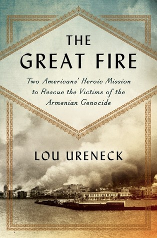 Ebook The Great Fire: One American's Mission to Rescue Victims of the 20th Century's First Genocide by Lou Ureneck TXT!