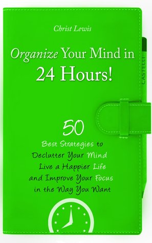 Organize Your Mind in 24 Hours!: 50 Best Strategies to Declutter Your Mind, Live a Happier Life, and Improve Your Focus in the Way You Want