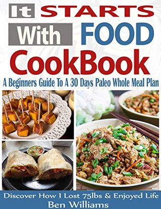 It Starts With Food Cookbook: A Beginners Guide To A 30 Day Paleo Whole Meal Plan, Plus 117 All-New Delicious and Healthy Recipes- Discover How I Lost 75lbs and Enjoyed Life!