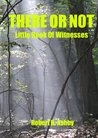 There Or Not - Little Book of Witnesses (God Through My Window 1)