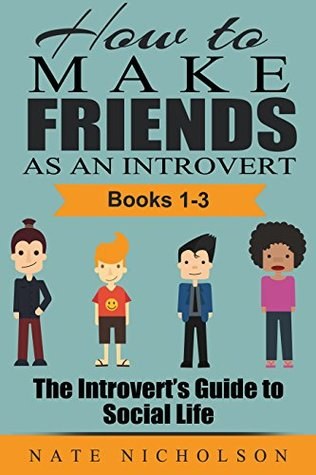 How to Make Friends as an Introvert: The Introvert's Guide to Social Life (How to Make Friends as an Introvert, #1-3)