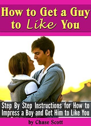How to Get a Guy to Like You: Step By Step Instructions for How to Impress a Boy and Get Him to Like You