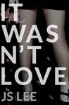 It Wasn't Love by J.S.  Lee