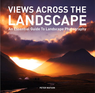 Views Across the Landscape: An Essential Guide to Landscape Photography