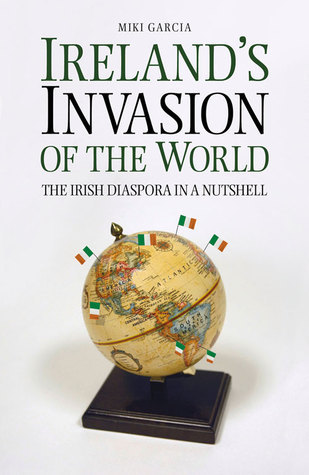 Ireland's Invasion of the World: The Irish Diaspora in a Nutshell