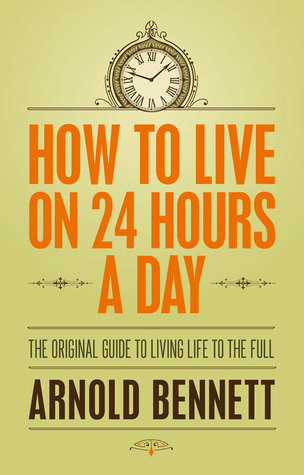 Ebook How to Live on 24 Hours a Day: The Original Guide to Living Life to the Full by Arnold Bennett DOC!