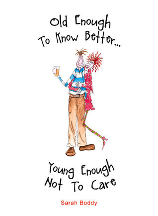 Old Enough to Know Better . . . Young Enough Not to Care