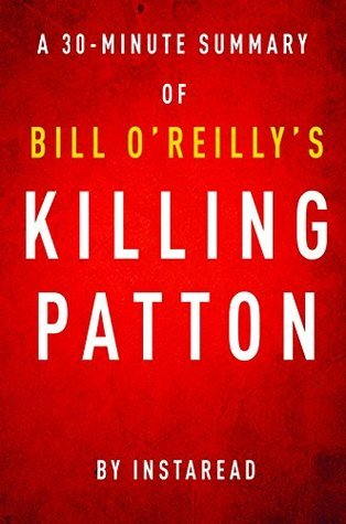 Killing Patton by Bill O'Reilly and Martin Dugard - A 30-minute Instaread Summary: The Strange Death of World War II's Most Audacious General