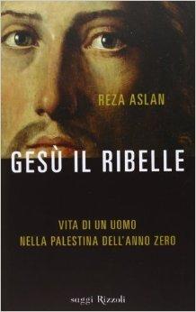 Gesù il ribelle. Vita di un uomo nella Palestina dell'anno zero