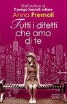 Tutti i difetti che amo di te by Anna Premoli