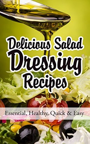 Delicious Salad Dressing Recipes: Essential, Healthy, Quick & Easy