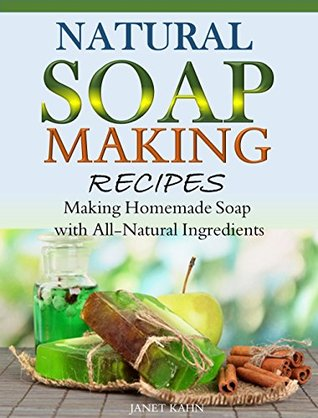 Natural Soap-Making Recipes: Making Homemade Soap with All-Natural Ingredients