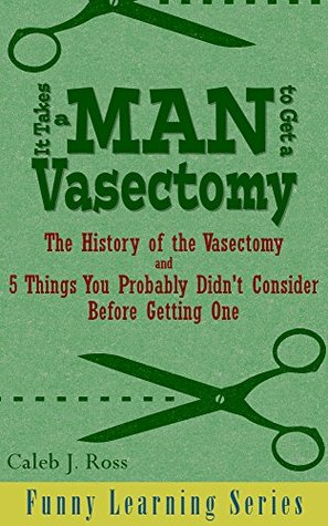 It Takes a Man to Get a Vasectomy: The History of the Vasectomy and 5 Things You Probably Didn't Consider Before Getting One (Funny Learning Series Book 2)