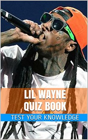 Lil Wayne Quiz Book - 50 Fun & Fact Filled Questions About Young Money / Cash Money Artist Lil Wayne