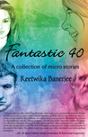 Fantastic 40 - A Collection of 40 Micro Stories