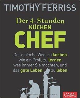 Der 4-Stunden-(Küchen-)Chef Der einfache Weg, zu kochen wie ein Profi, zu lernen, was immer Sie möchten, und das gute Leben zu leben