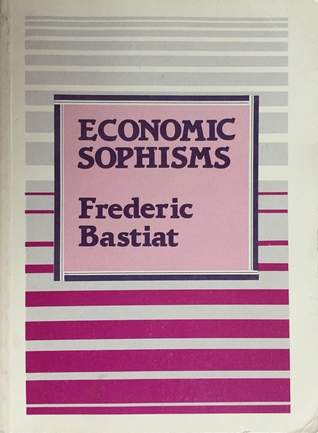 economic sophisms thesis Economic sophisms, by frédéric bastiat your most important task in writing the review will be identifying the author's thesis start with a paragraph or two discussing in general what the book is about: who, what, when, where and how.