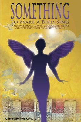 Something To Make A Bird Sing: A motivational story of courage resilience and determination to soar for women