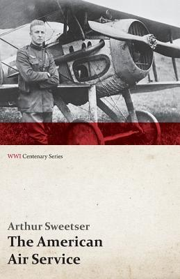 The American Air Service; A Record of Its Problems, Its Difficulties, Its Failures, and Its Final Achievements (WWI Centenary Series)