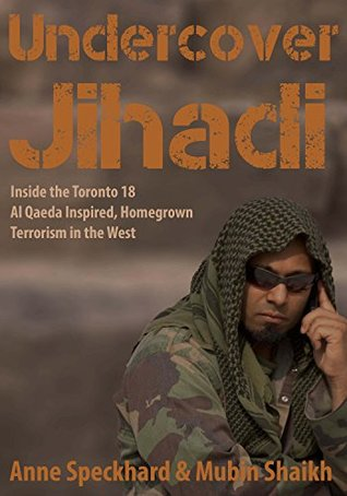 Undercover Jihadi: Inside the Toronto 18 - Al Qaeda Inspired, Homegrown, Terrorism in the West