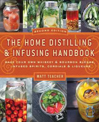 The Home Distilling and Infusing Handbook, Second Edition: Make Your Own Whiskey Bourbon Blends, Infused Spirits, Cordials Liqueurs