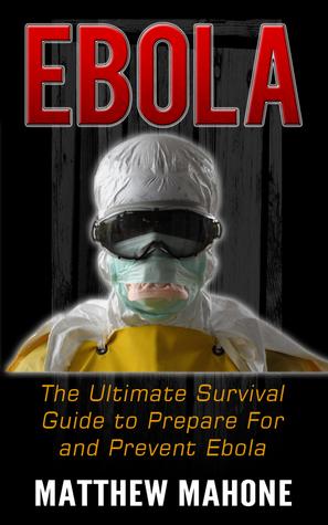 Ebola: The Ultimate Guide to Prepare For and Prevent Ebola (Ebola, Ebola Virus, Ebola Survival Guide, Ebola Survival Handbook, Ebola Pandemic, Ebola Outbreak, Ebola Survival)