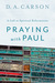 Praying with Paul by D.A. Carson