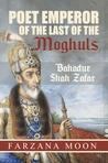 Poet Emperor of the last of the Moghuls: Bahadur Shah Zafar
