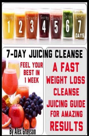 7-day Juicing Cleanse: A Fast Weight Loss Cleanse Juicing Guide For Amazing Results And Feeling Your Best In One Week