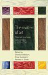 The Matter of Art: Materials, Practices, Cultural Logics, c.1250–1750