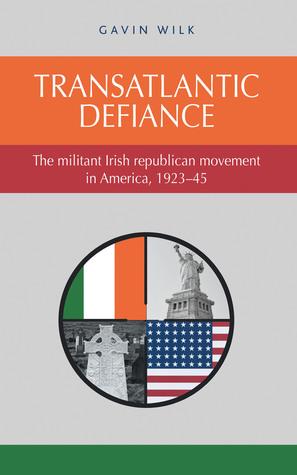 Transatlantic Defiance: The Militant Irish Republican Movement in America, 1923–45