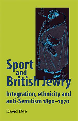 Sport and British Jewry: Integration, Ethnicity and Anti-Semitism, 1890–1970