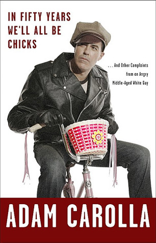 In Fifty Years We'll All Be Chicks . . . And Other Complaints... by Adam Carolla