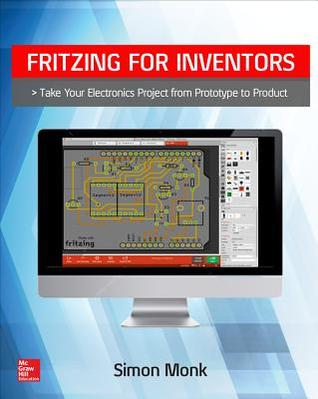 Fritzing for Inventors: Take Your Electronics Project from Prototype ...